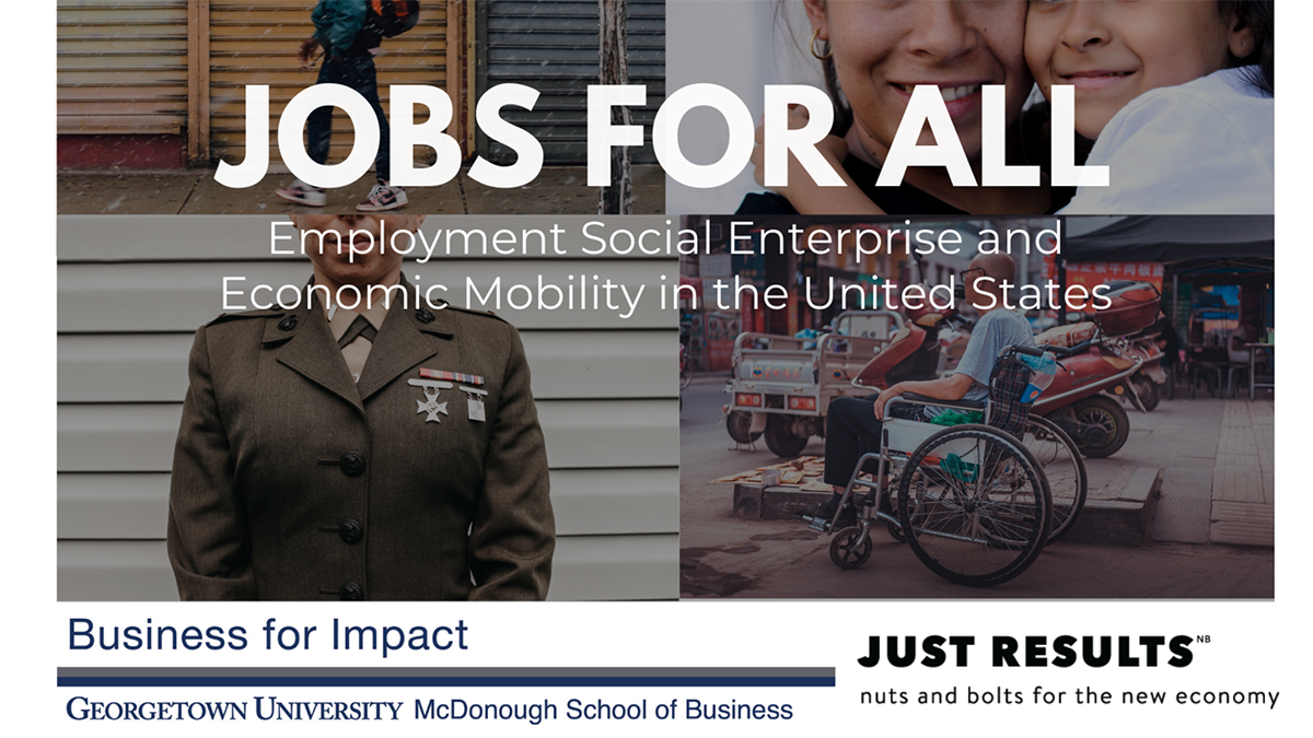 Jobs for all; employment social enterprise and economic mobility in the united states; business for impact; Georgetown University McDonough School of Business; Just Results nuts and bolts for the new economy