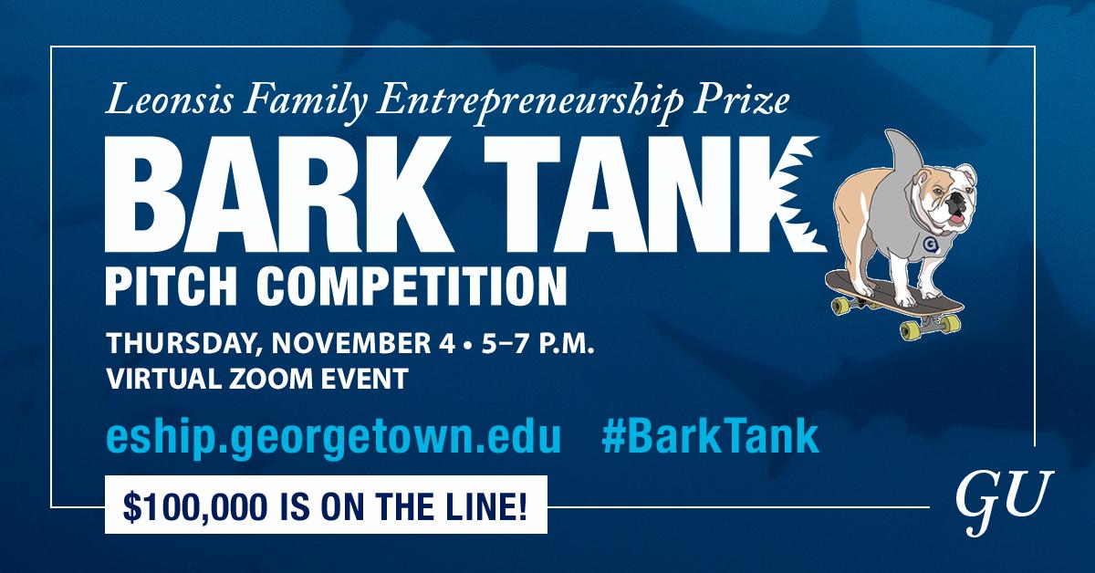 Leonsis Family Entrepreneurship Bark Tank Pitch Competition; Thursday, November 4 5-7; Virtual Zoom Event; eship.georgetown.edu; #BarkTank; $100,000 is on the line!